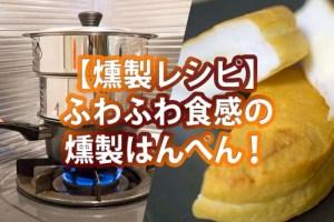 【燻製レシピ】ふわふわ食感の燻製はんぺん