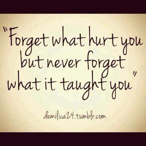 forget what hurt uou but never forget what it taught you