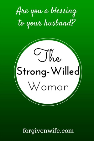 A wife who uses her strong will for her husband and her marriage is a blessing.