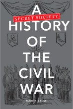 A Secret Society History of the Civil War by by Mark A. Lause