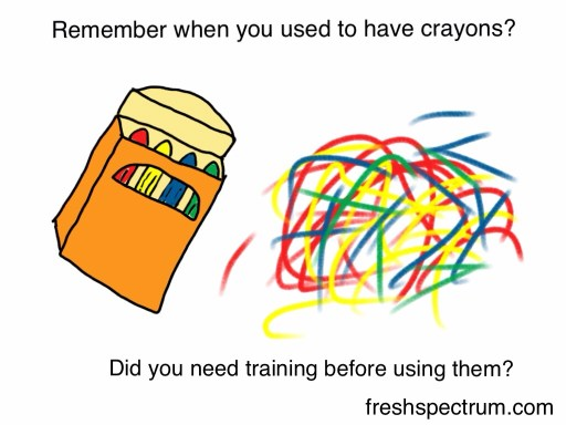 Remember when you used to have crayons? Did you need training before using them?