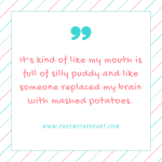 """Description: Pink text reads """"It's kind of like my mouth is full of silly puddy and like someone replaced my brain with mashed potatoes."""""""