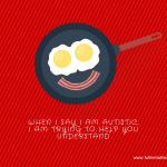 """Image is of eggs and bacon and reads """"When I say I am autistic, I am trying to help you understand.""""  It's international  bacon day, so bacon works, right?"""