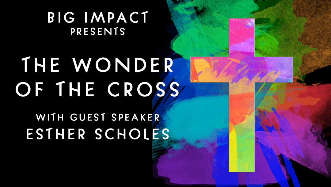 BIG IMPACT: THE WONDER OF THE CROSS