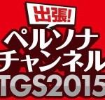 『出張!ペルソナチャンネルTGS2015』ペルソナ関連の最新情報やトピックを伝える40時間以上に及ぶニコ生番組が放送決定!