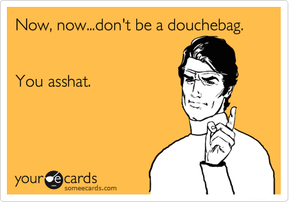 Your eCards - Don't Be A Douchebag.. You Asshat