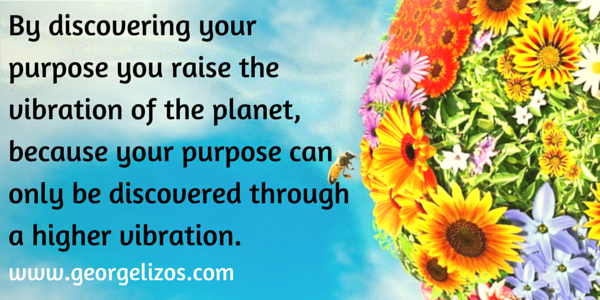 By discovering your purpose you raise the vibration of the planet, because your purpose can only be discovered through a higher vibration.