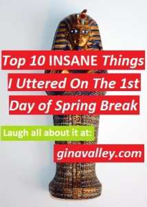 Humor Funny Humorous Family Life Love Laugh Laughter Parenting Mom Moms Dad Dads Parenting Child Kid Kids Children Son Sons Daughter Daughters Brother Brothers Sister Sisters Grandparent Grandma Grandpa Grandparents Grandfather Grandmother Parenting Gina Valley Top 10 Insane Things I Uttered On The 1st Day of Spring Break