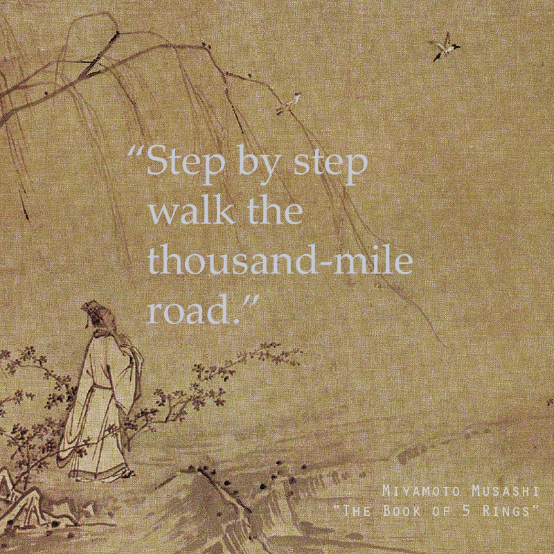 """Step by step walk the thousand-mile road."" — Excerpt from 'The Book of Five Rings' by Miyamoto Musashi (Japanese Author & Samurai)"
