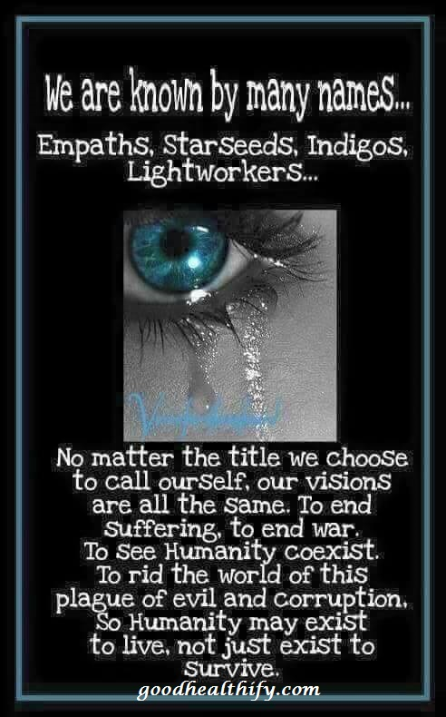 We are known by many names...Empaths,starseeds,Indigos,Lightworkers