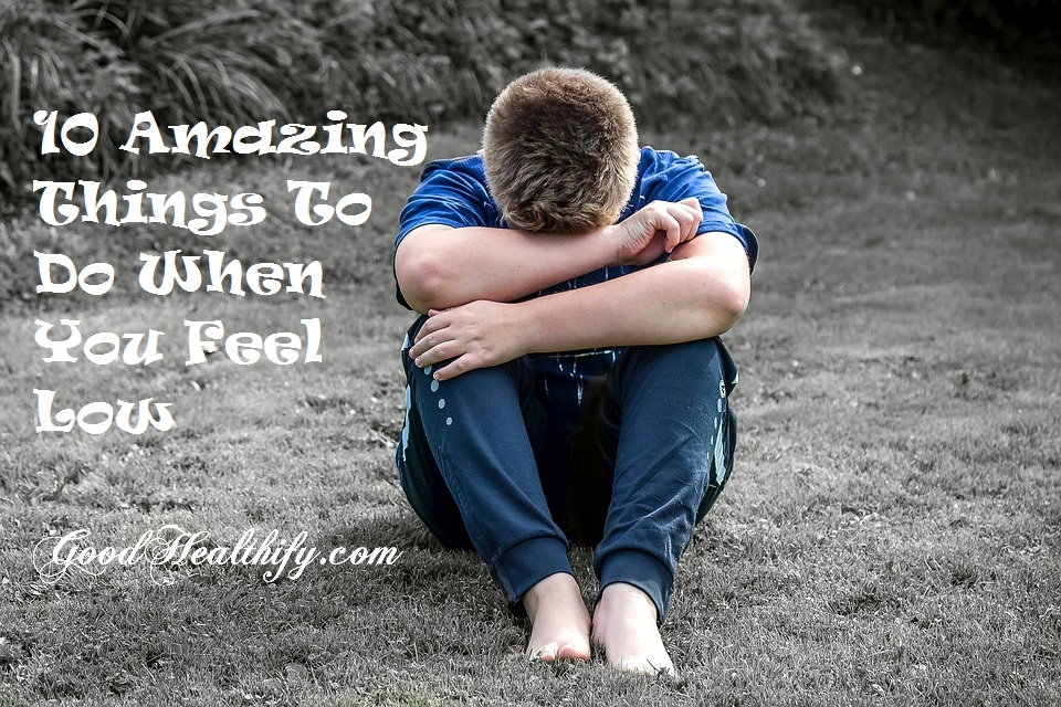 10 Amazing Things To Do When You Feel Low