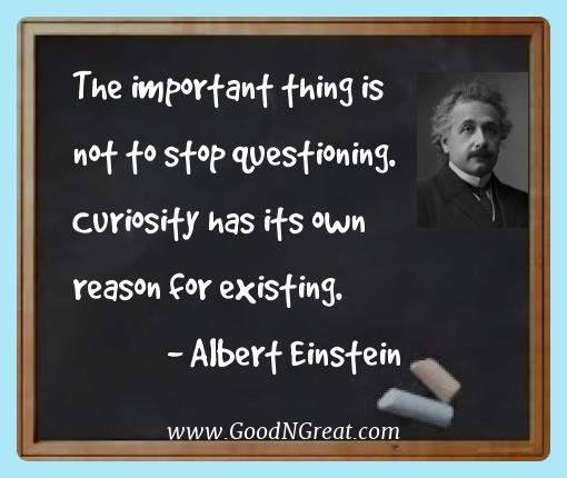 Albert Einstein Best Quotes  - The important thing is not to stop questioning.  Curiosity