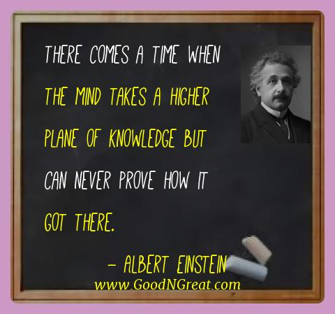 Albert Einstein Best Quotes  - There comes a time when the mind takes a higher plane of