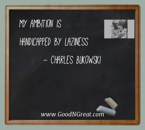 Charles Bukowski Best Quotes  - My ambition is handicapped by