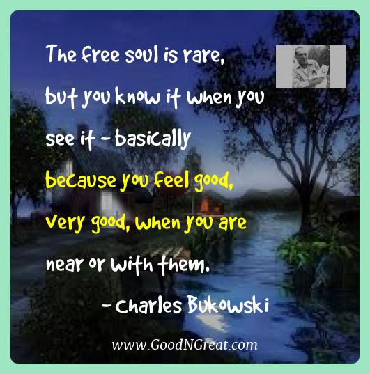 Charles Bukowski Best Quotes  - the free soul is rare, but you know it when you see it -