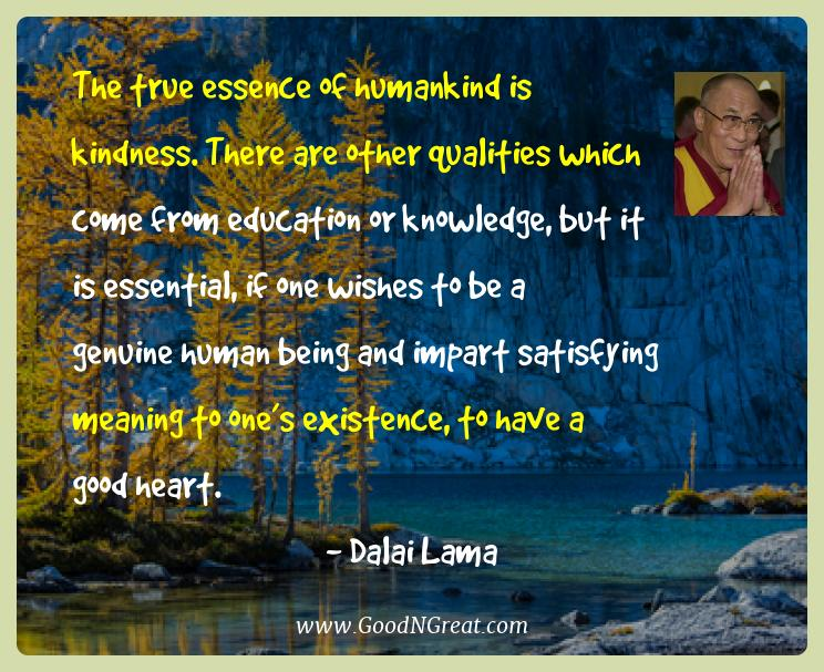 Dalai Lama Best Quotes  - The true essence of humankind is kindness. There are other