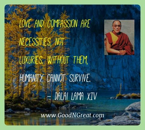 Dalai Lama Xiv Best Quotes  - Love and compassion are necessities, not luxuries. Without