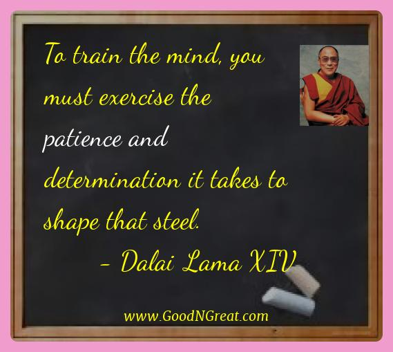 Dalai Lama Xiv Best Quotes  - To train the mind, you must exercise the patience and