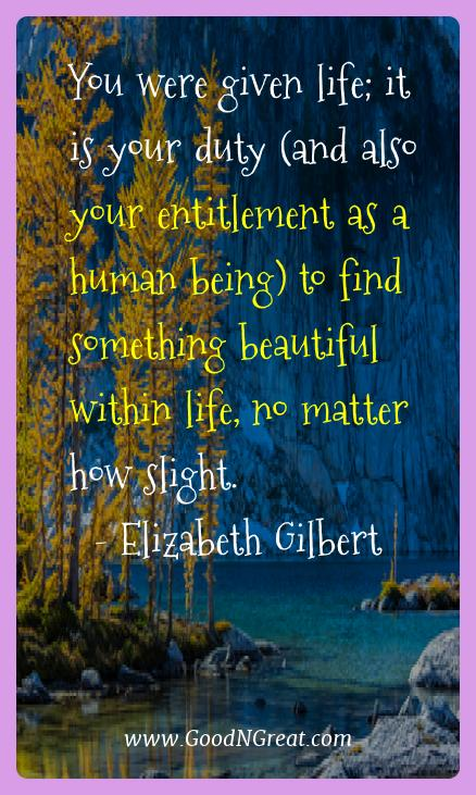 Elizabeth Gilbert Best Quotes  - You were given life; it is your duty (and also your