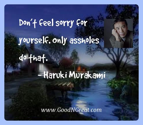 Haruki Murakami Best Quotes  - Don't feel sorry for yourself. Only assholes do