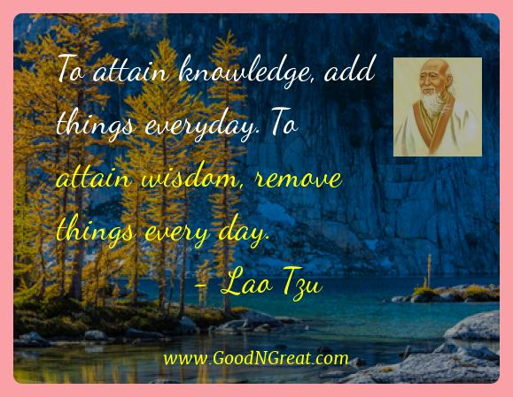 Lao Tzu Best Quotes  - To attain knowledge, add things everyday. To attain wisdom,