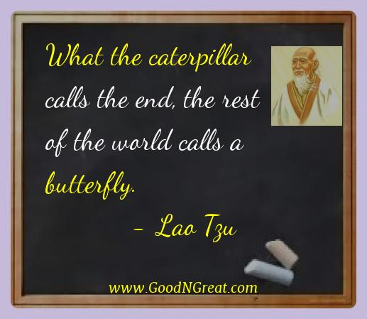 Lao Tzu Best Quotes  - What the caterpillar calls the end, the rest of the world