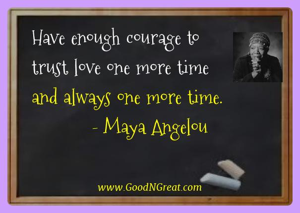 Maya Angelou Best Quotes  - Have enough courage to trust love one more time and always