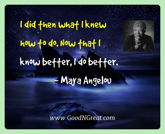 Maya Angelou Best Quotes  - I did then what I knew how to do. Now that I know better, I