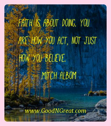 Mitch Albom Best Quotes  - Faith is about doing. You are how you act, not just how you