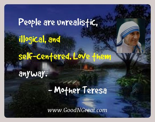 Mother Teresa Best Quotes  - People are unrealistic, illogical, and self-centered. Love