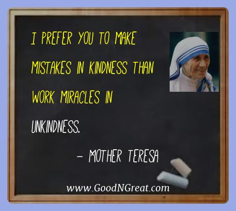 Mother Teresa Best Quotes  - I prefer you to make mistakes in kindness than work