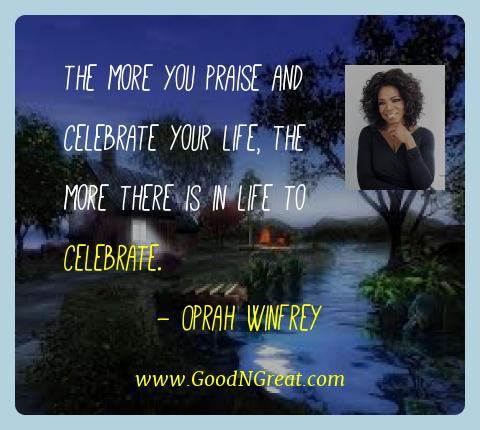 Oprah Winfrey Best Quotes  - The more you praise and celebrate your life, the more there