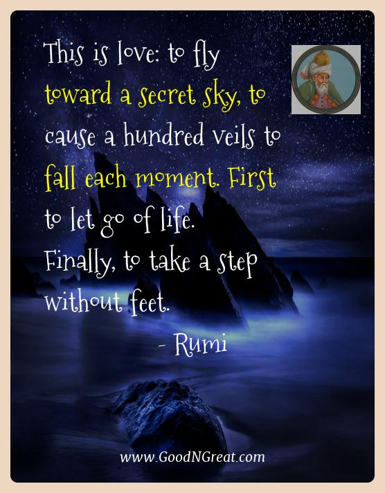 Rumi Best Quotes  - This is love: to fly toward a secret sky, to cause a