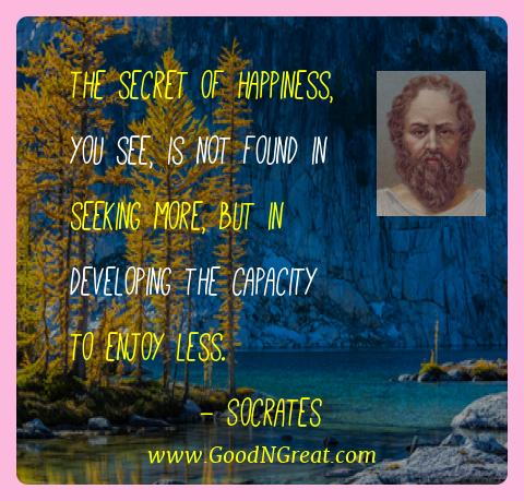 Socrates Best Quotes  - The secret of happiness, you see, is not found in seeking