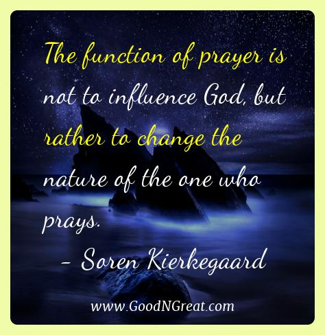 Soren Kierkegaard Best Quotes  - The function of prayer is not to influence God, but rather