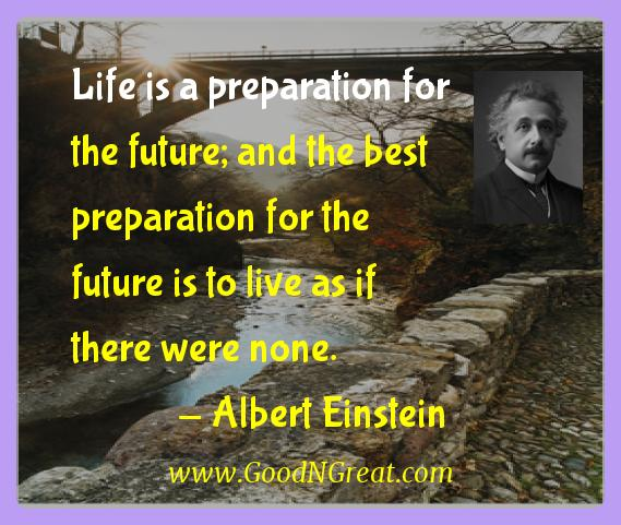 Albert Einstein Inspirational Quotes  - Life is a preparation for the future; and the best