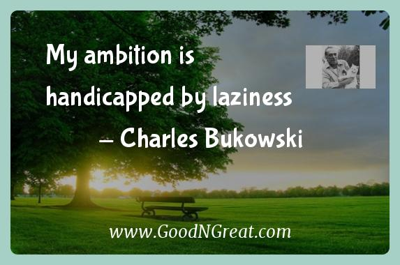 Charles Bukowski Inspirational Quotes  - My ambition is handicapped by