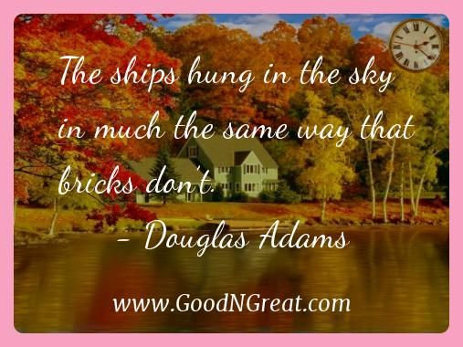 Douglas Adams Inspirational Quotes  - The ships hung in the sky in much the same way that bricks