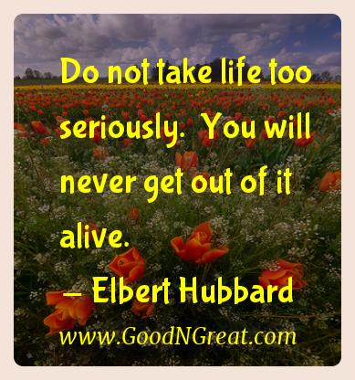 Elbert Hubbard Inspirational Quotes  - Do not take life too seriously.  You will never get out of