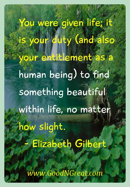 Elizabeth Gilbert Inspirational Quotes  - You were given life; it is your duty (and also your