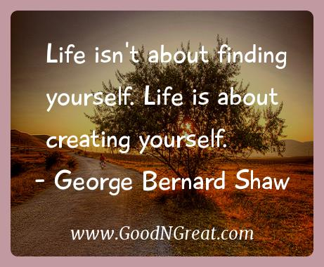 George Bernard Shaw Inspirational Quotes  - Life isn't about finding yourself. Life is about creating