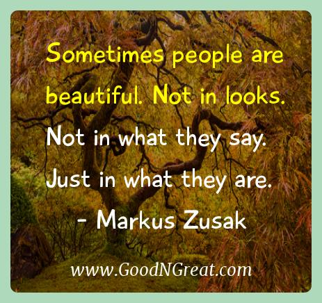 Markus Zusak Inspirational Quotes  - Sometimes people are beautiful. Not in looks. Not in what