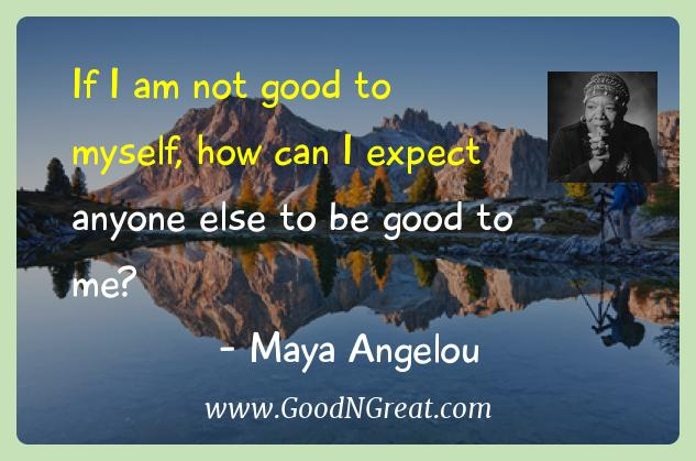 Maya Angelou Inspirational Quotes  - If I am not good to myself, how can I expect anyone else to