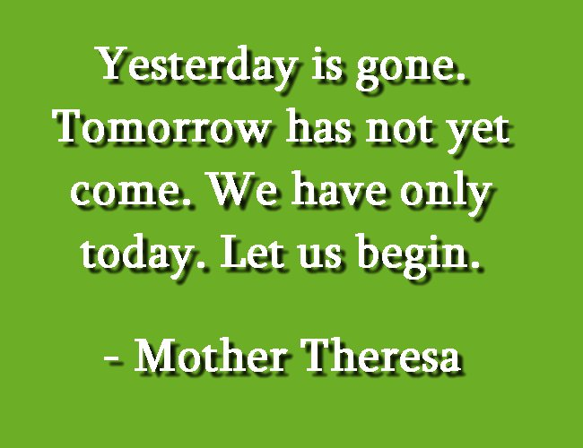 Yesterday is gone. Tomorrow has not yet come. We have only