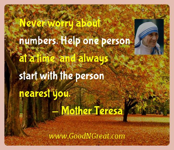 Never worry about numbers. Help one person at a time  and