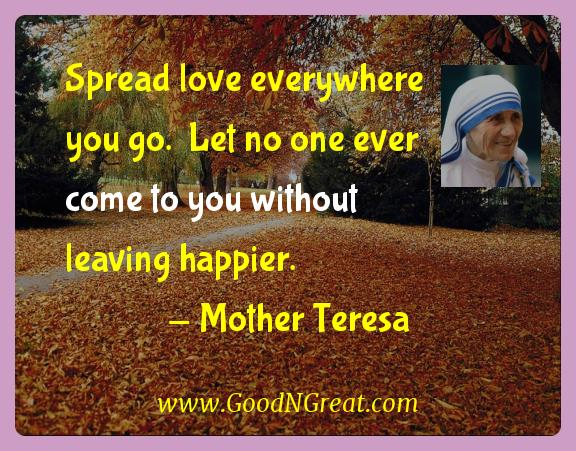 Mother Teresa Inspirational Quotes  - Spread love everywhere you go.  Let no one ever come to you