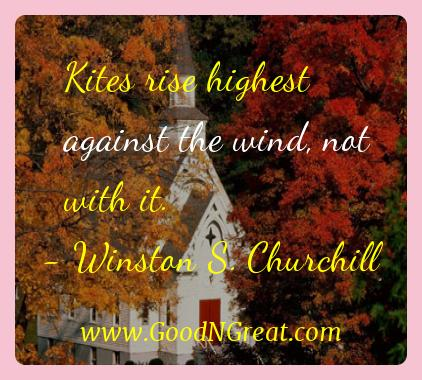 Winston S. Churchill Inspirational Quotes  - Kites rise highest against the wind, not with
