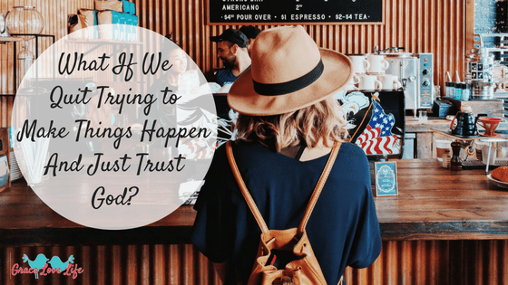 What if We Quit Trying to Make Things Happen?