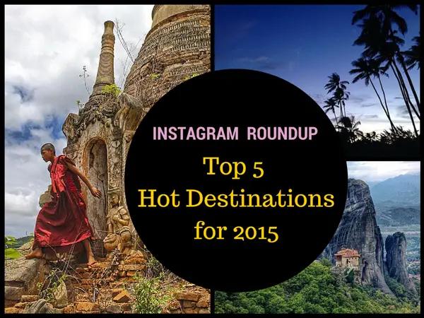 Top 5 Hot Destinations for 2015, top destinations for 2015, top 5 instagram destinations, top 5 destinations, top destinations, instagram roundup