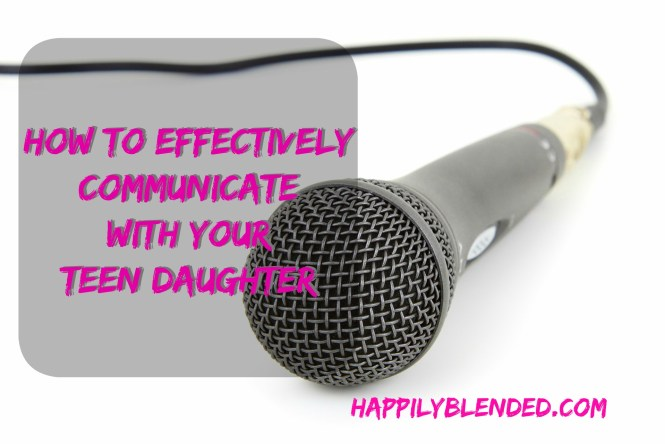How to Effectively Communicate with your Teen Daughter Happily Blended Parenting